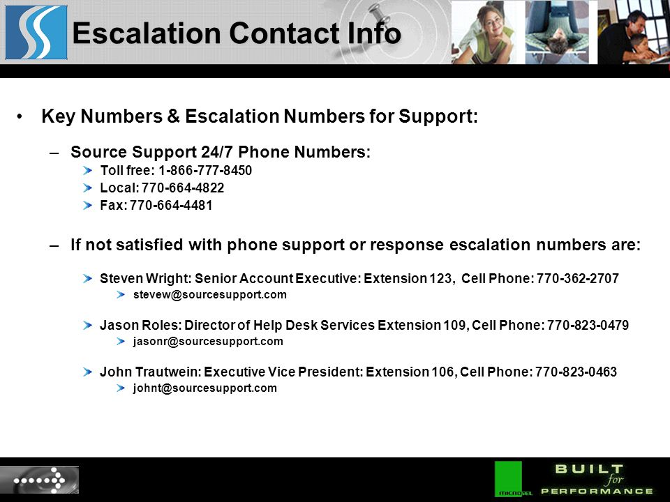 Key Numbers & Escalation Numbers for Support: –Source Support 24/7 Phone Numbers: Toll free: 1-866-777-8450 Local: 770-664-4822 Fax: 770-664-4481 –If not satisfied with phone support or response escalation numbers are: Steven Wright: Senior Account Executive: Extension 123, Cell Phone: 770-362-2707 stevew@sourcesupport.com Jason Roles: Director of Help Desk Services Extension 109, Cell Phone: 770-823-0479 jasonr@sourcesupport.com John Trautwein: Executive Vice President: Extension 106, Cell Phone: 770-823-0463 johnt@sourcesupport.com Escalation Contact Info