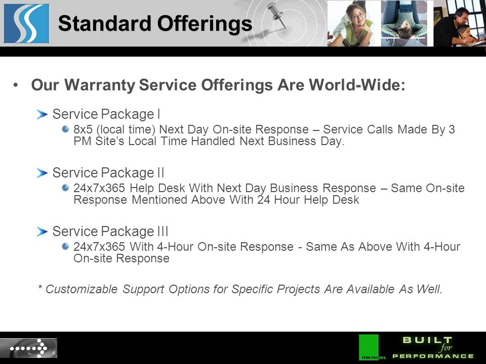 Our Warranty Service Offerings Are World-Wide: Service Package I 8x5 (local time) Next Day On-site Response – Service Calls Made By 3 PM Sites Local Time Handled Next Business Day.