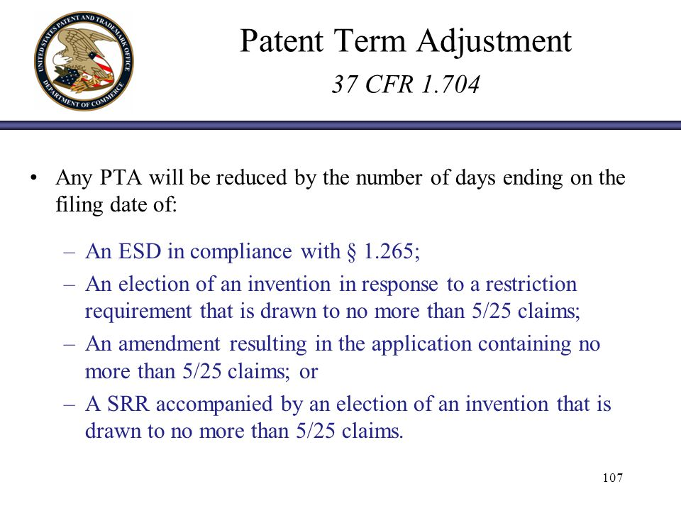 Patent Term Adjustment 37 CFR Any PTA will be reduced by the number of days ending on the filing date of: –An ESD in compliance with § 1.265; –An election of an invention in response to a restriction requirement that is drawn to no more than 5/25 claims; –An amendment resulting in the application containing no more than 5/25 claims; or –A SRR accompanied by an election of an invention that is drawn to no more than 5/25 claims.