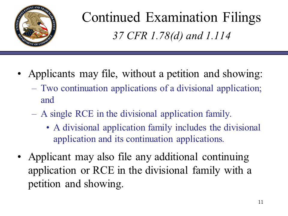 Continued Examination Filings 37 CFR 1.78(d) and 1.114 Applicants may file, without a petition and showing: –Two continuation applications of a divisional application; and –A single RCE in the divisional application family.