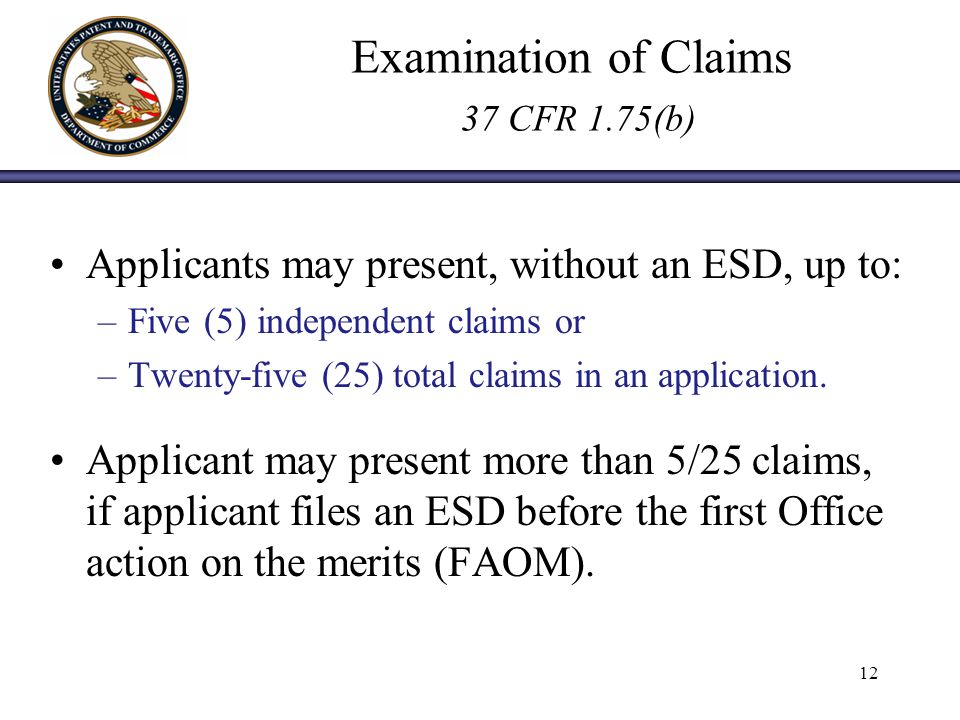 Examination of Claims 37 CFR 1.75(b) Applicants may present, without an ESD, up to: –Five (5) independent claims or –Twenty-five (25) total claims in an application.