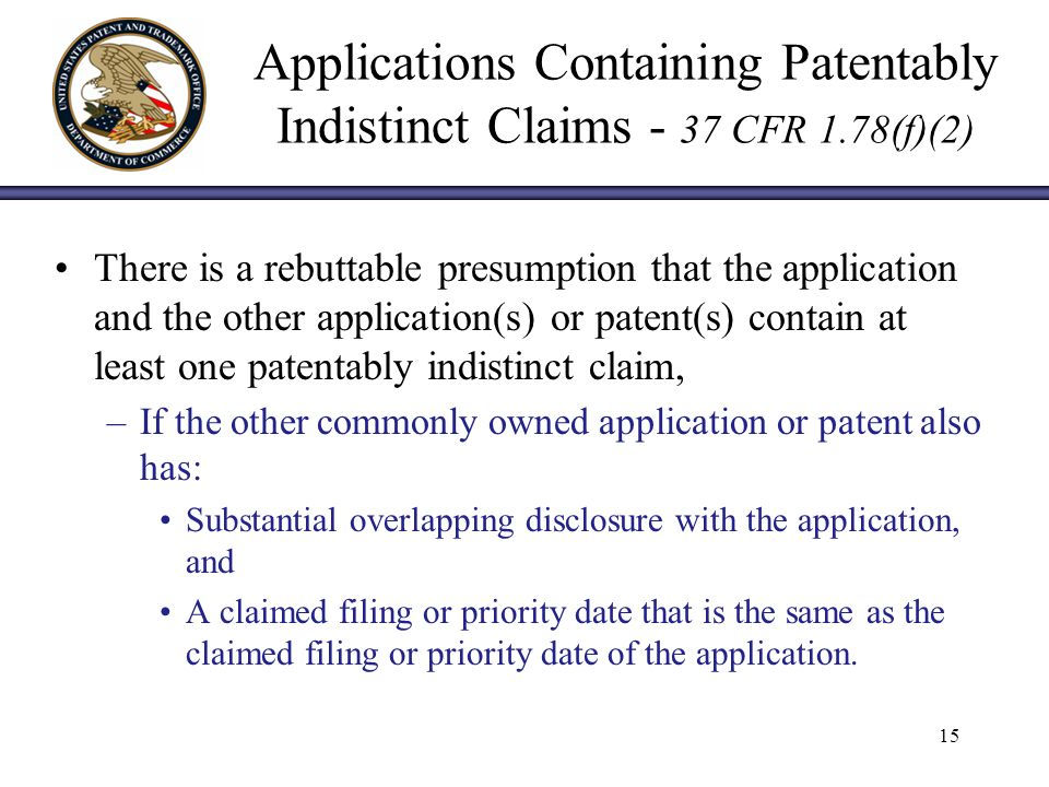 Applications Containing Patentably Indistinct Claims - 37 CFR 1.78(f)(2) There is a rebuttable presumption that the application and the other application(s) or patent(s) contain at least one patentably indistinct claim, –If the other commonly owned application or patent also has: Substantial overlapping disclosure with the application, and A claimed filing or priority date that is the same as the claimed filing or priority date of the application.