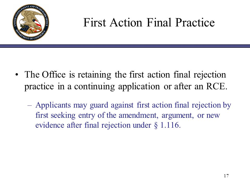 First Action Final Practice The Office is retaining the first action final rejection practice in a continuing application or after an RCE.