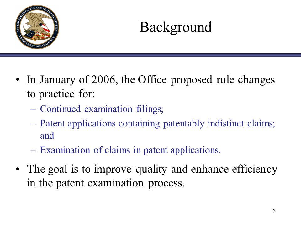 2 Background In January of 2006, the Office proposed rule changes to practice for: –Continued examination filings; –Patent applications containing patentably indistinct claims; and –Examination of claims in patent applications.