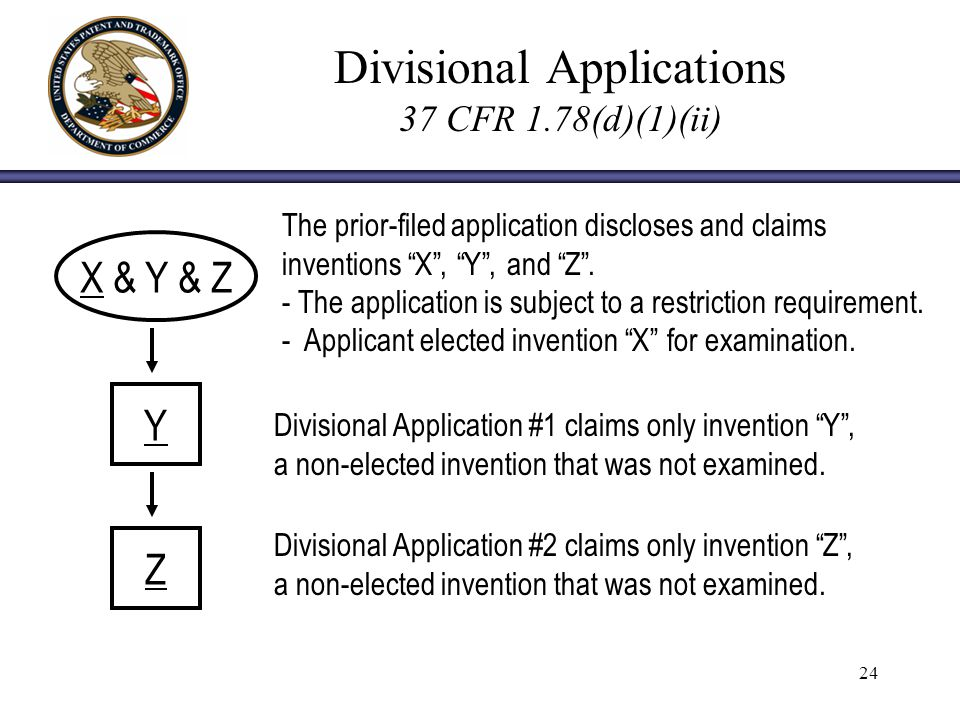 24 Divisional Applications 37 CFR 1.78(d)(1)(ii) X & Y & Z Y The prior-filed application discloses and claims inventions X, Y, and Z.