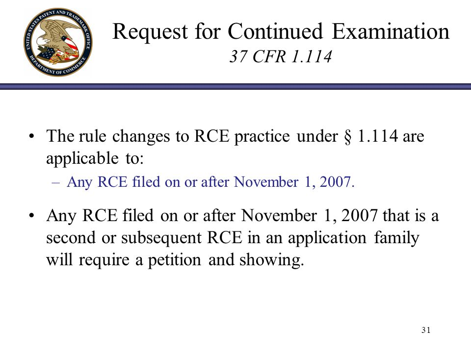 Request for Continued Examination 37 CFR 1.114 The rule changes to RCE practice under § 1.114 are applicable to: –Any RCE filed on or after November 1, 2007.