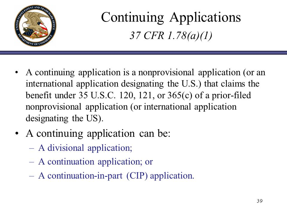 Continuing Applications 37 CFR 1.78(a)(1) A continuing application is a nonprovisional application (or an international application designating the U.S.) that claims the benefit under 35 U.S.C.