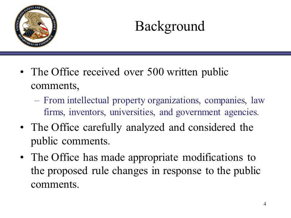 4 Background The Office received over 500 written public comments, –From intellectual property organizations, companies, law firms, inventors, universities, and government agencies.