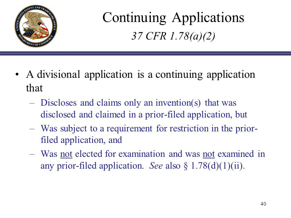 Continuing Applications 37 CFR 1.78(a)(2) A divisional application is a continuing application that –Discloses and claims only an invention(s) that was disclosed and claimed in a prior-filed application, but –Was subject to a requirement for restriction in the prior- filed application, and –Was not elected for examination and was not examined in any prior-filed application.