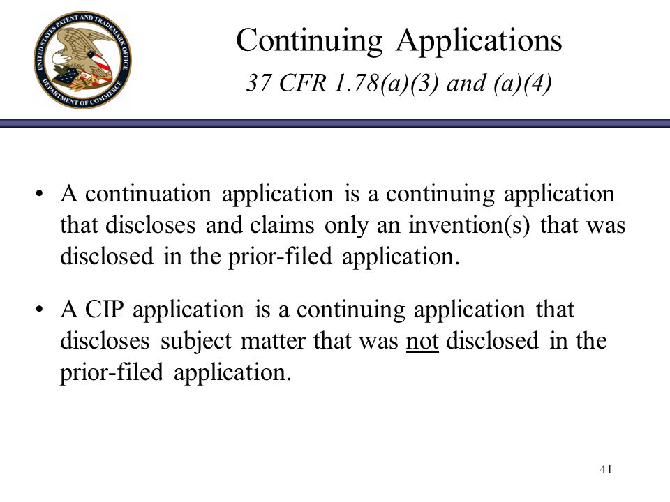 Continuing Applications 37 CFR 1.78(a)(3) and (a)(4) A continuation application is a continuing application that discloses and claims only an invention(s) that was disclosed in the prior filed application.