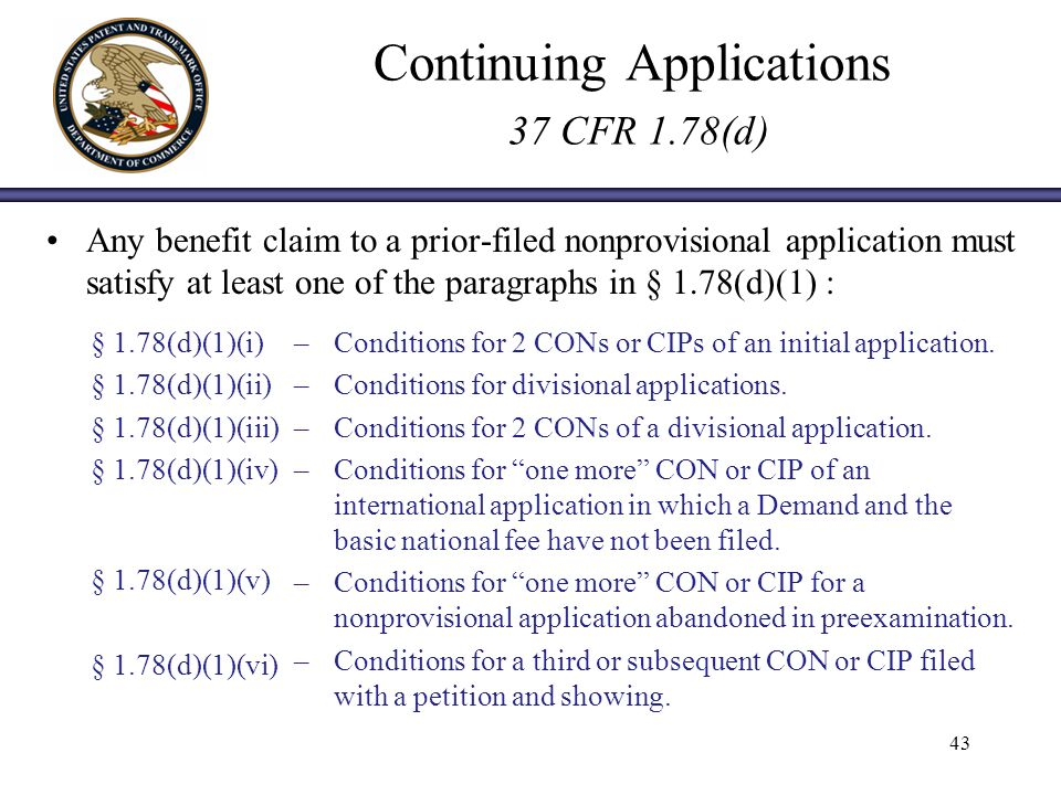 Continuing Applications 37 CFR 1.78(d) Any benefit claim to a prior-filed nonprovisional application must satisfy at least one of the paragraphs in § 1.78(d)(1) : 43 § 1.78(d)(1)(i) § 1.78(d)(1)(ii) § 1.78(d)(1)(iii) § 1.78(d)(1)(iv) § 1.78(d)(1)(v) § 1.78(d)(1)(vi) –Conditions for 2 CONs or CIPs of an initial application.