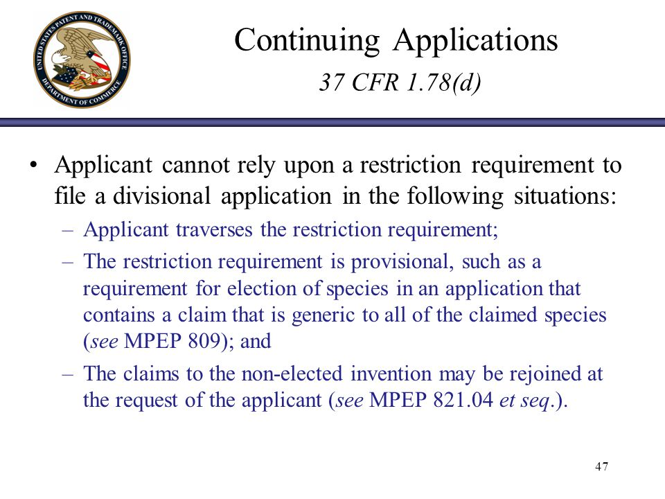Continuing Applications 37 CFR 1.78(d) Applicant cannot rely upon a restriction requirement to file a divisional application in the following situations: –Applicant traverses the restriction requirement; –The restriction requirement is provisional, such as a requirement for election of species in an application that contains a claim that is generic to all of the claimed species (see MPEP 809); and –The claims to the non-elected invention may be rejoined at the request of the applicant (see MPEP et seq.).