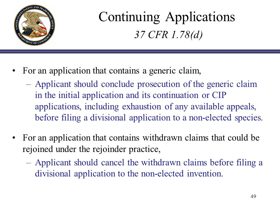 Continuing Applications 37 CFR 1.78(d) For an application that contains a generic claim, –Applicant should conclude prosecution of the generic claim in the initial application and its continuation or CIP applications, including exhaustion of any available appeals, before filing a divisional application to a non-elected species.