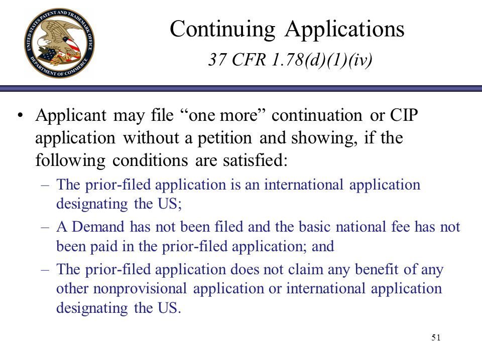 Continuing Applications 37 CFR 1.78(d)(1)(iv) Applicant may file one more continuation or CIP application without a petition and showing, if the following conditions are satisfied: –The prior-filed application is an international application designating the US; –A Demand has not been filed and the basic national fee has not been paid in the prior-filed application; and –The prior-filed application does not claim any benefit of any other nonprovisional application or international application designating the US.
