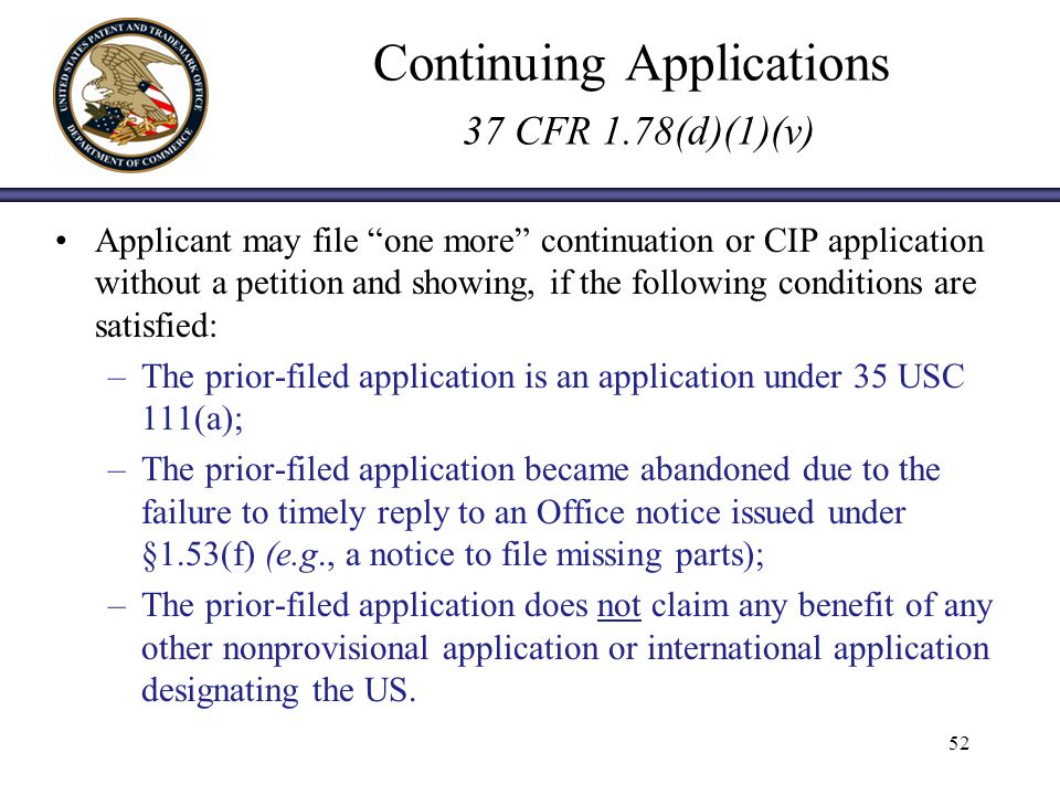 Continuing Applications 37 CFR 1.78(d)(1)(v) Applicant may file one more continuation or CIP application without a petition and showing, if the following conditions are satisfied: –The prior-filed application is an application under 35 USC 111(a); –The prior-filed application became abandoned due to the failure to timely reply to an Office notice issued under §1.53(f) (e.g., a notice to file missing parts); –The prior-filed application does not claim any benefit of any other nonprovisional application or international application designating the US.