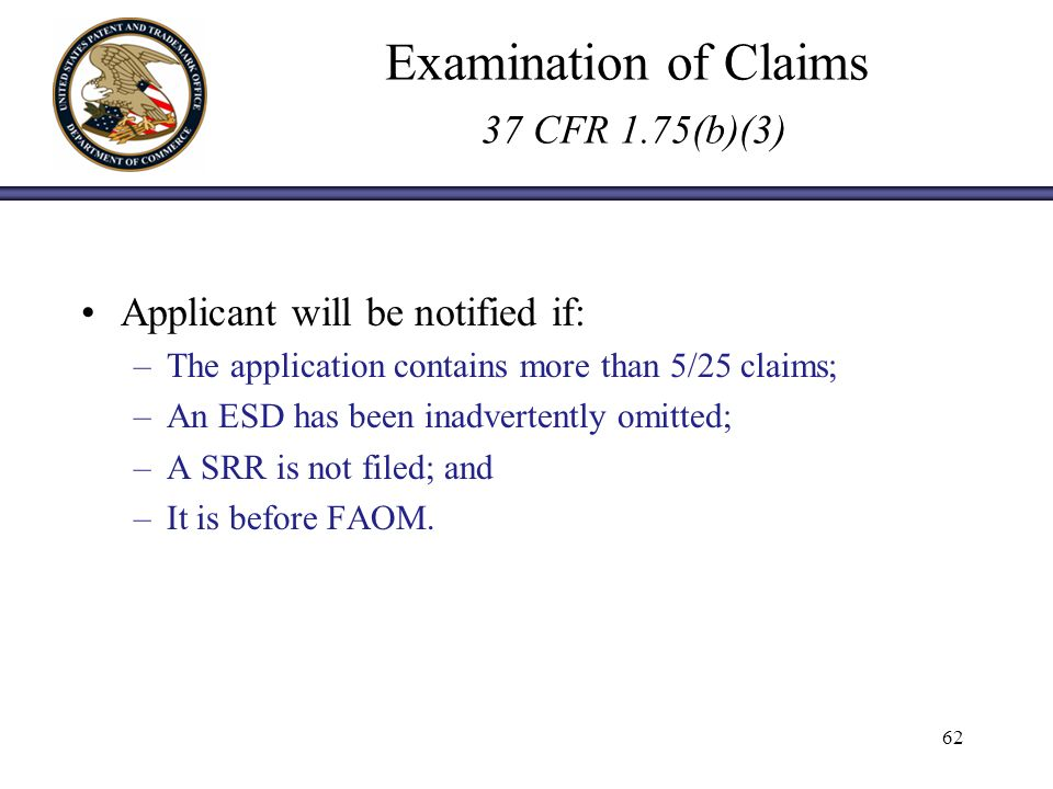 Examination of Claims 37 CFR 1.75(b)(3) Applicant will be notified if: –The application contains more than 5/25 claims; –An ESD has been inadvertently omitted; –A SRR is not filed; and –It is before FAOM.