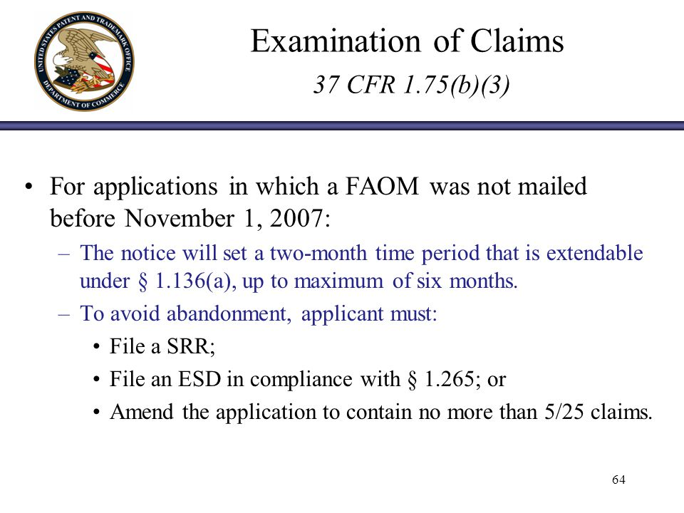 Examination of Claims 37 CFR 1.75(b)(3) For applications in which a FAOM was not mailed before November 1, 2007: –The notice will set a two-month time period that is extendable under § 1.136(a), up to maximum of six months.