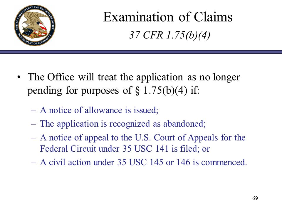 Examination of Claims 37 CFR 1.75(b)(4) The Office will treat the application as no longer pending for purposes of § 1.75(b)(4) if: –A notice of allowance is issued; –The application is recognized as abandoned; –A notice of appeal to the U.S.