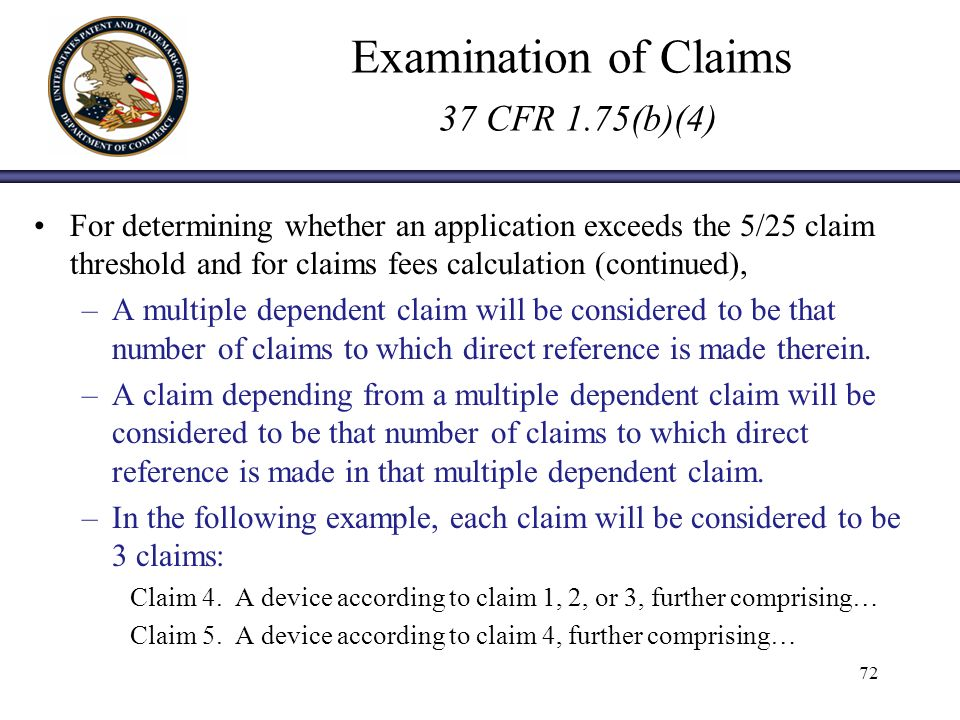 Examination of Claims 37 CFR 1.75(b)(4) For determining whether an application exceeds the 5/25 claim threshold and for claims fees calculation (continued), –A multiple dependent claim will be considered to be that number of claims to which direct reference is made therein.