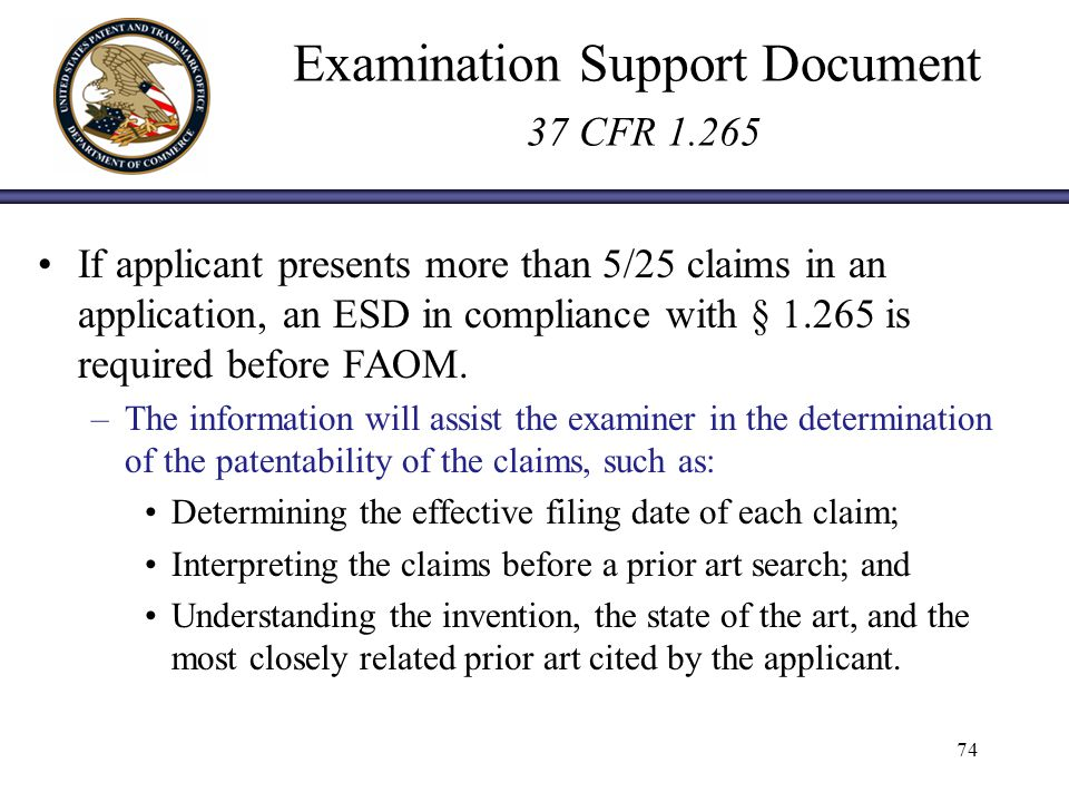 Examination Support Document 37 CFR 1.265 If applicant presents more than 5/25 claims in an application, an ESD in compliance with § 1.265 is required before FAOM.