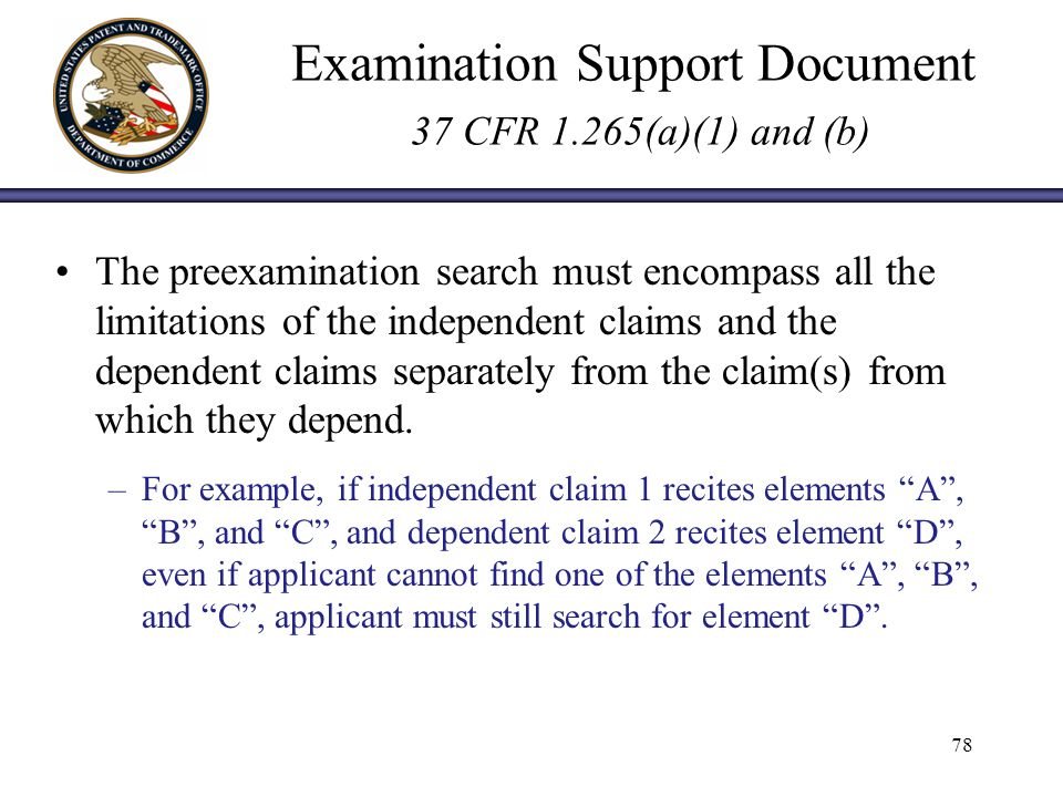 Examination Support Document 37 CFR 1.265(a)(1) and (b) The preexamination search must encompass all the limitations of the independent claims and the dependent claims separately from the claim(s) from which they depend.