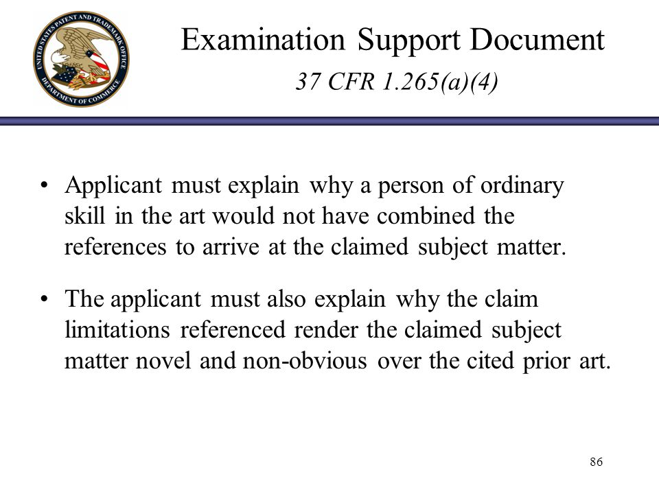 Examination Support Document 37 CFR 1.265(a)(4) Applicant must explain why a person of ordinary skill in the art would not have combined the references to arrive at the claimed subject matter.