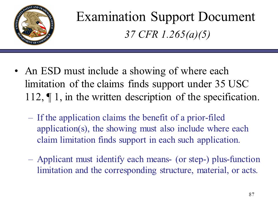 Examination Support Document 37 CFR 1.265(a)(5) An ESD must include a showing of where each limitation of the claims finds support under 35 USC 112, ¶ 1, in the written description of the specification.