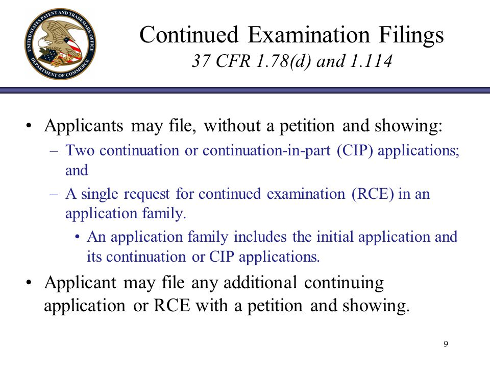 Continued Examination Filings 37 CFR 1.78(d) and Applicants may file, without a petition and showing: –Two continuation or continuation-in-part (CIP) applications; and –A single request for continued examination (RCE) in an application family.
