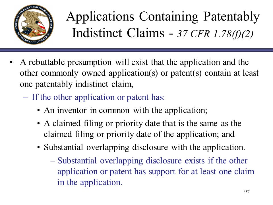 Applications Containing Patentably Indistinct Claims - 37 CFR 1.78(f)(2) A rebuttable presumption will exist that the application and the other commonly owned application(s) or patent(s) contain at least one patentably indistinct claim, –If the other application or patent has: An inventor in common with the application; A claimed filing or priority date that is the same as the claimed filing or priority date of the application; and Substantial overlapping disclosure with the application.