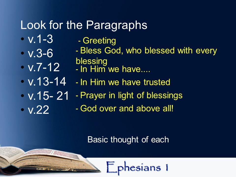 Ephesians 1 Look for the Paragraphs v.1-3 v.3-6 v.7-12 v.13-14 v.15- 21 v.22 Basic thought of each - Greeting - Bless God, who blessed with every bles