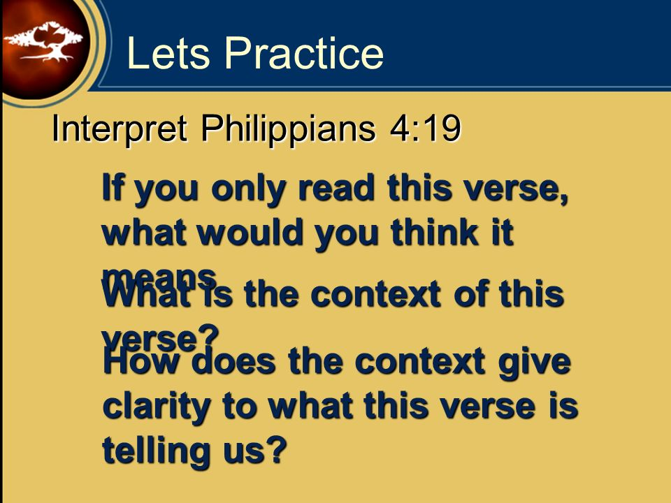 Lets Practice Interpret Philippians 4:19 If you only read this verse, what would you think it means What is the context of this verse? How does the co