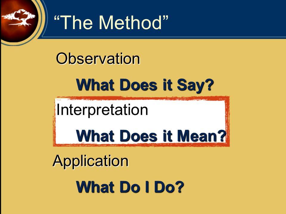 The Method Observation Interpretation Application What Does it Say? What Does it Mean? What Do I Do?