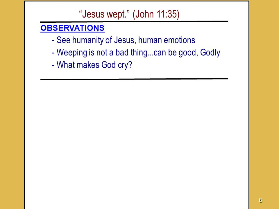 8 Jesus wept. (John 11:35) OBSERVATIONS - See humanity of Jesus, human emotions - Weeping is not a bad thing...can be good, Godly - What makes God cry