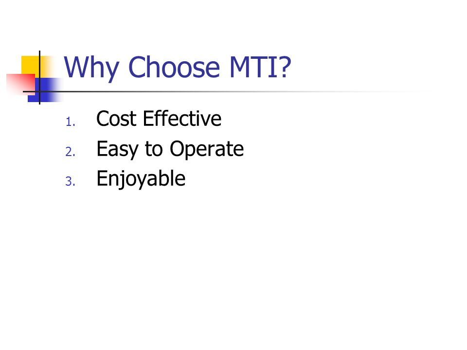 Why Choose MTI? 1. Cost Effective 2. Easy to Operate 3. Enjoyable