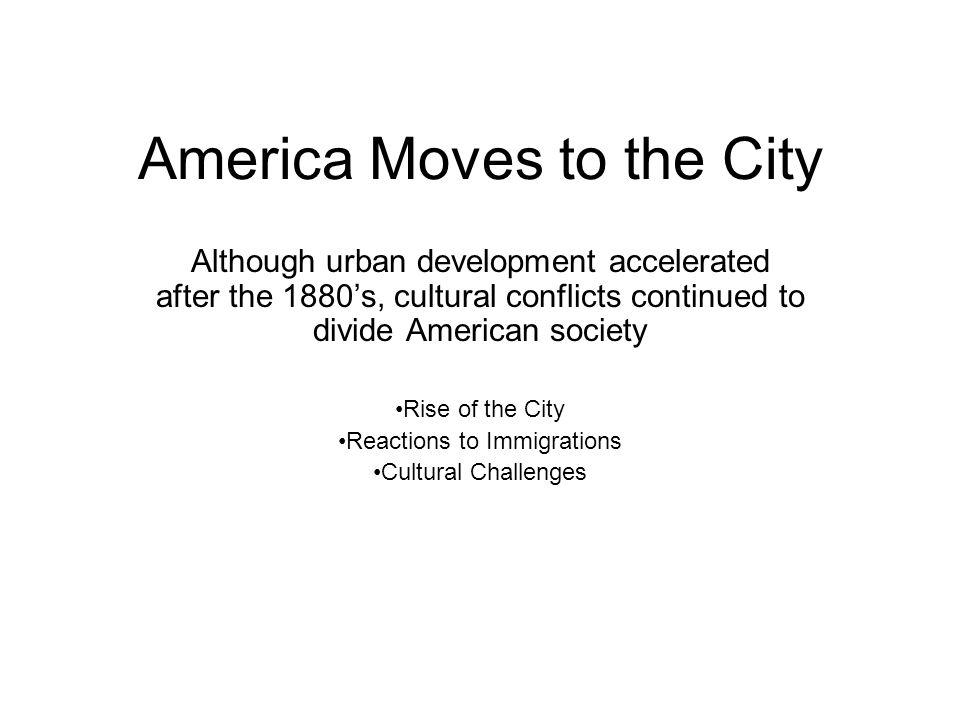 America Moves to the City Although urban development accelerated after the 1880s, cultural conflicts continued to divide American society Rise of the City Reactions to Immigrations Cultural Challenges