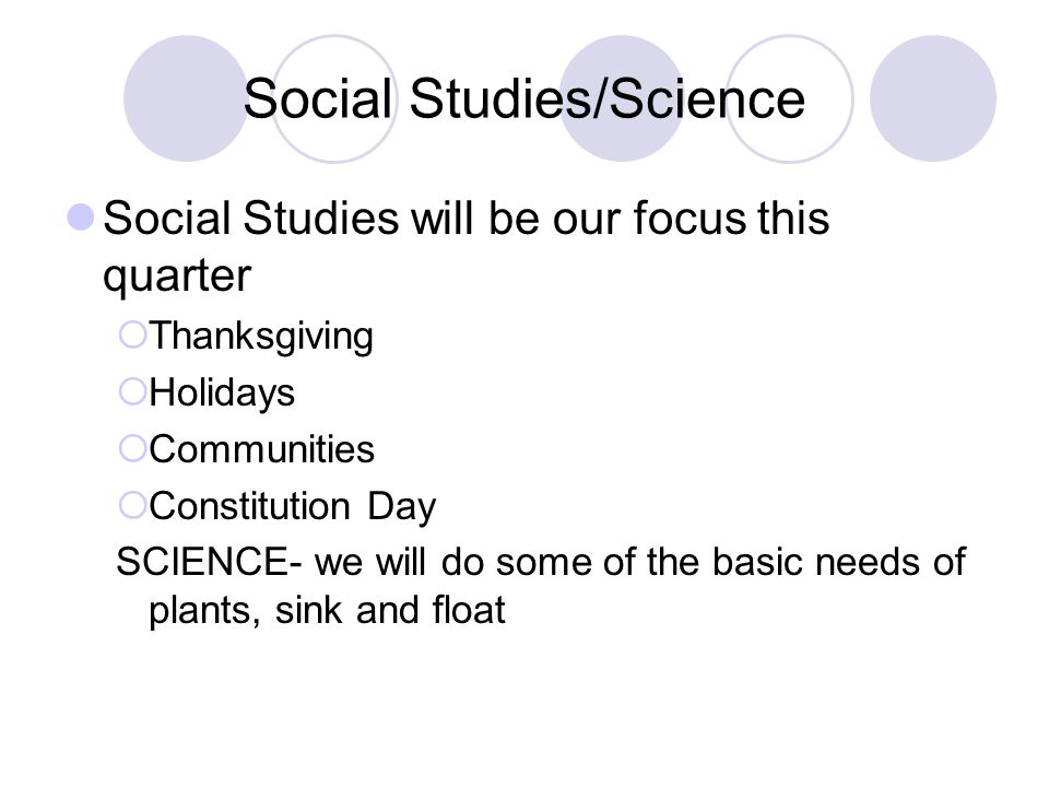 Social Studies/Science Social Studies will be our focus this quarter Thanksgiving Holidays Communities Constitution Day SCIENCE- we will do some of the basic needs of plants, sink and float