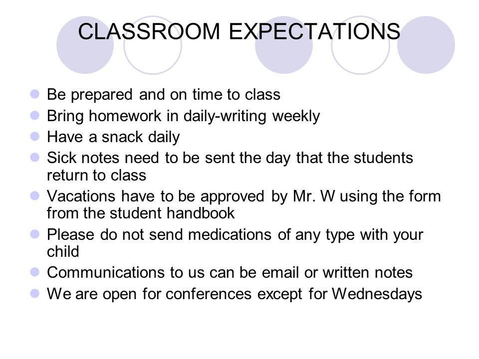 CLASSROOM EXPECTATIONS Be prepared and on time to class Bring homework in daily-writing weekly Have a snack daily Sick notes need to be sent the day that the students return to class Vacations have to be approved by Mr.