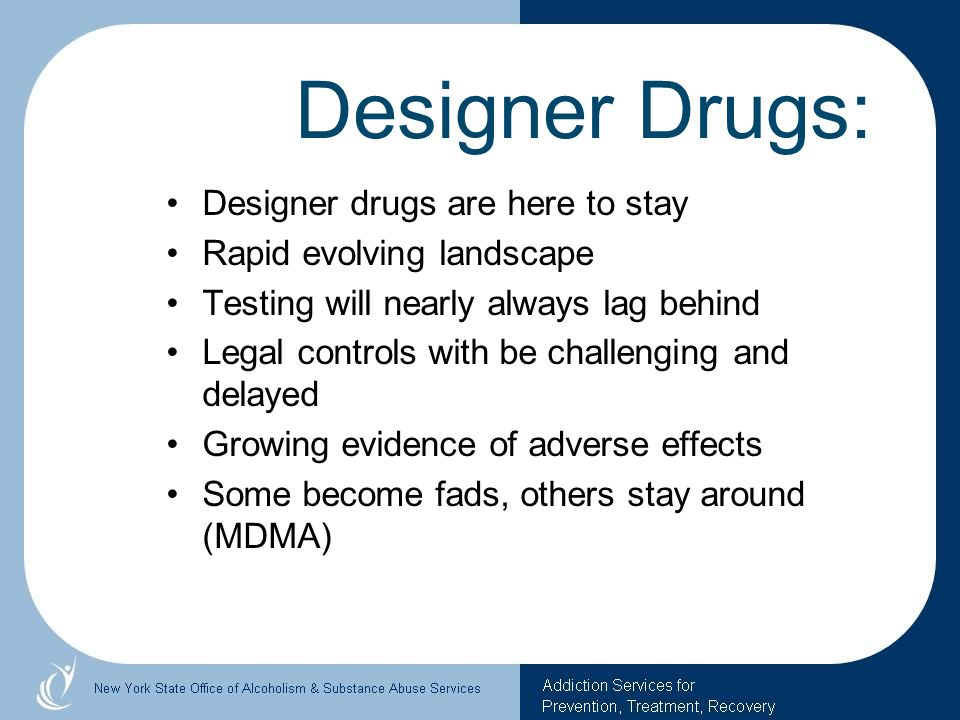 Designer Drugs: Designer drugs are here to stay Rapid evolving landscape Testing will nearly always lag behind Legal controls with be challenging and