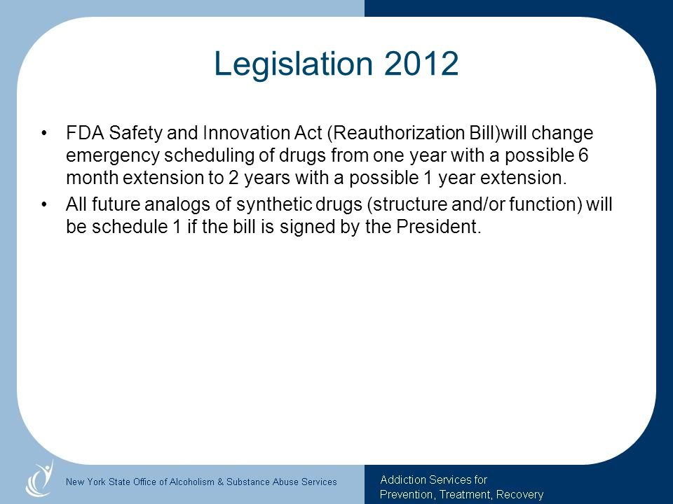 Legislation 2012 FDA Safety and Innovation Act (Reauthorization Bill)will change emergency scheduling of drugs from one year with a possible 6 month e