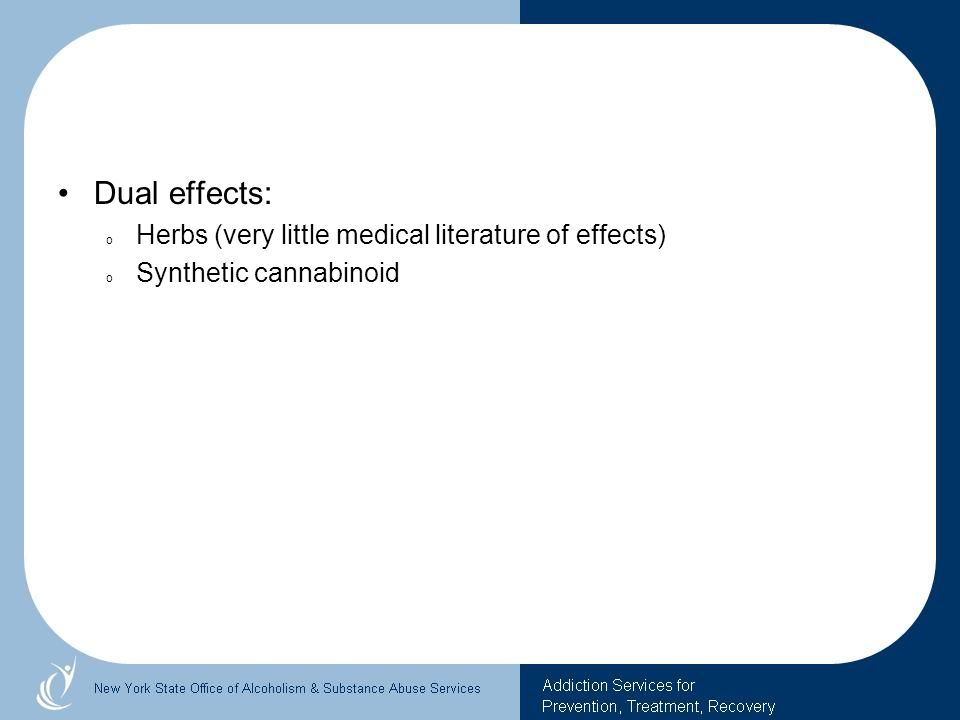 Dual effects: o Herbs (very little medical literature of effects) o Synthetic cannabinoid