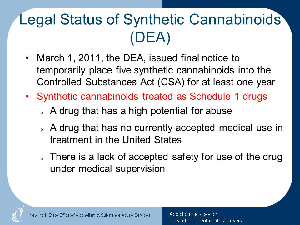 Legal Status of Synthetic Cannabinoids (DEA) March 1, 2011, the DEA, issued final notice to temporarily place five synthetic cannabinoids into the Con