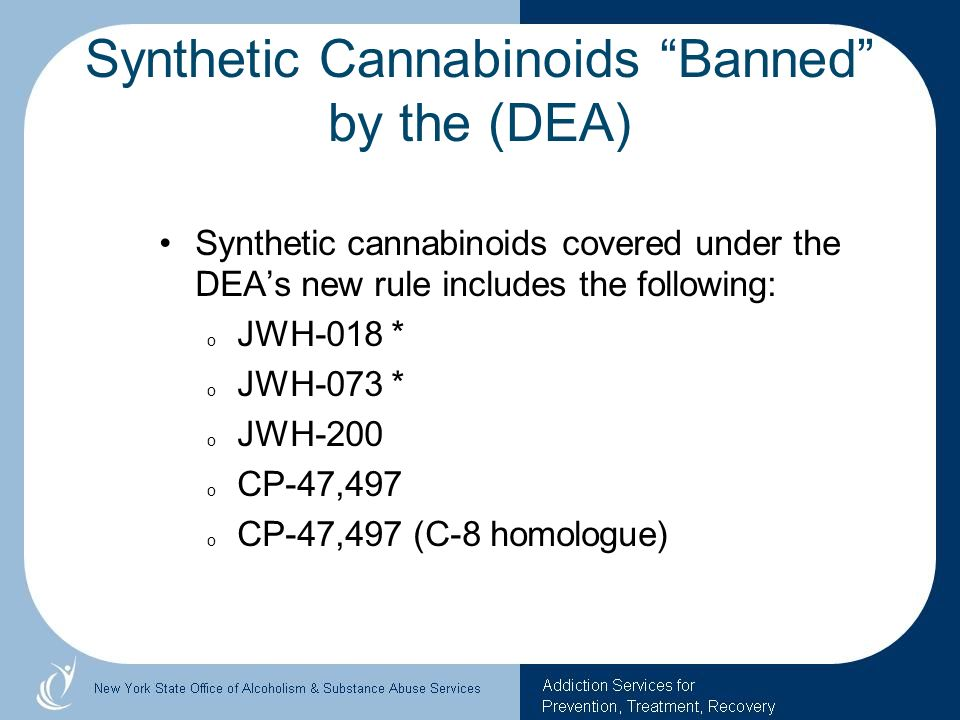 Synthetic Cannabinoids Banned by the (DEA) Synthetic cannabinoids covered under the DEAs new rule includes the following: o JWH-018 * o JWH-073 * o JW