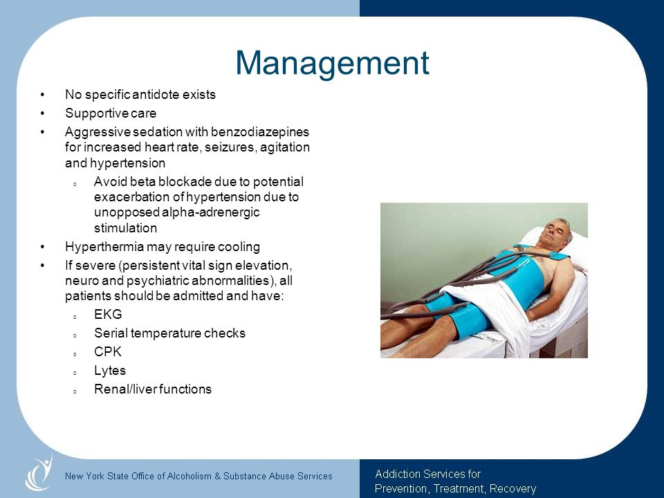 Management No specific antidote exists Supportive care Aggressive sedation with benzodiazepines for increased heart rate, seizures, agitation and hype