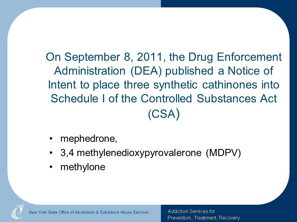 On September 8, 2011, the Drug Enforcement Administration (DEA) published a Notice of Intent to place three synthetic cathinones into Schedule I of th