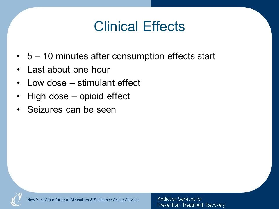 Clinical Effects 5 – 10 minutes after consumption effects start Last about one hour Low dose – stimulant effect High dose – opioid effect Seizures can