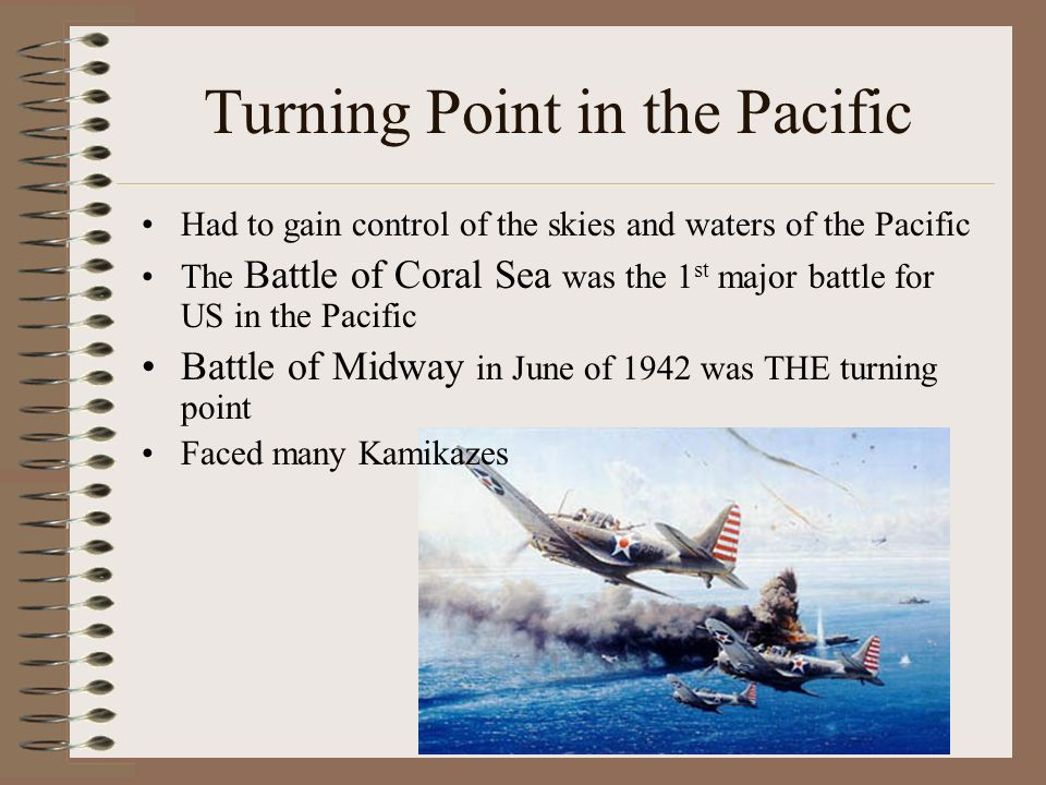 Turning Point in the Pacific Had to gain control of the skies and waters of the Pacific The Battle of Coral Sea was the 1 st major battle for US in the Pacific Battle of Midway in June of 1942 was THE turning point Faced many Kamikazes