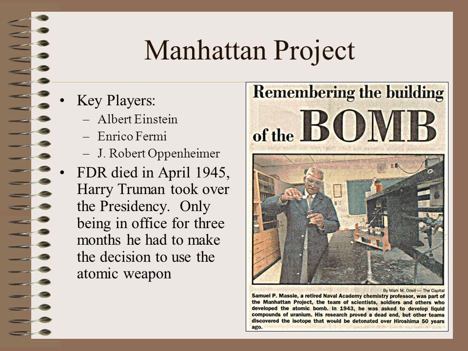 Manhattan Project Key Players: –Albert Einstein –Enrico Fermi –J. Robert Oppenheimer FDR died in April 1945, Harry Truman took over the Presidency. On