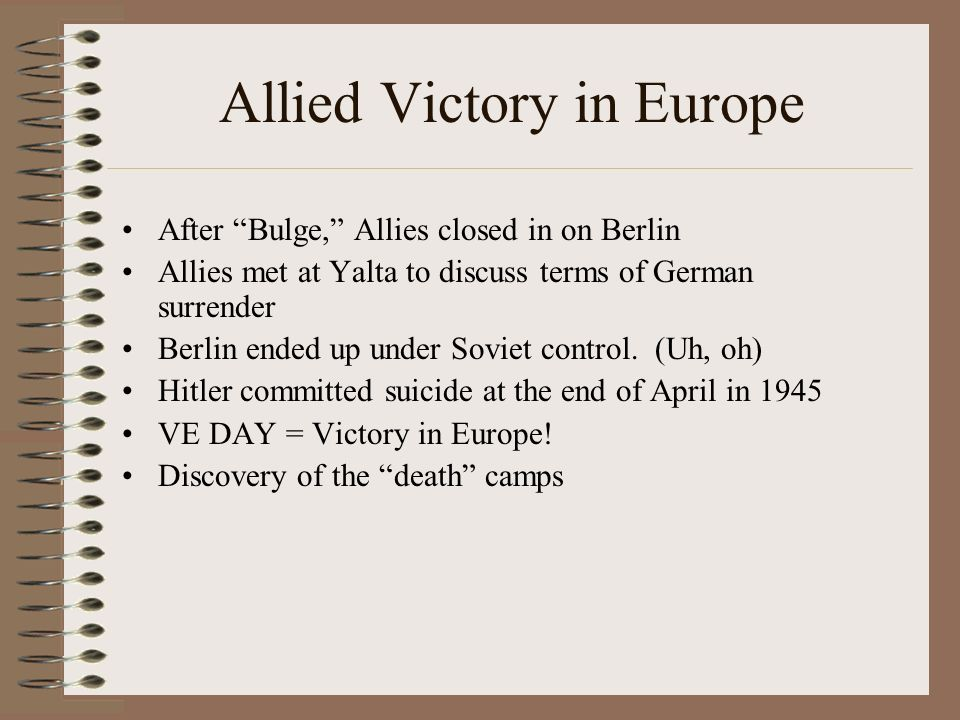 Allied Victory in Europe After Bulge, Allies closed in on Berlin Allies met at Yalta to discuss terms of German surrender Berlin ended up under Soviet