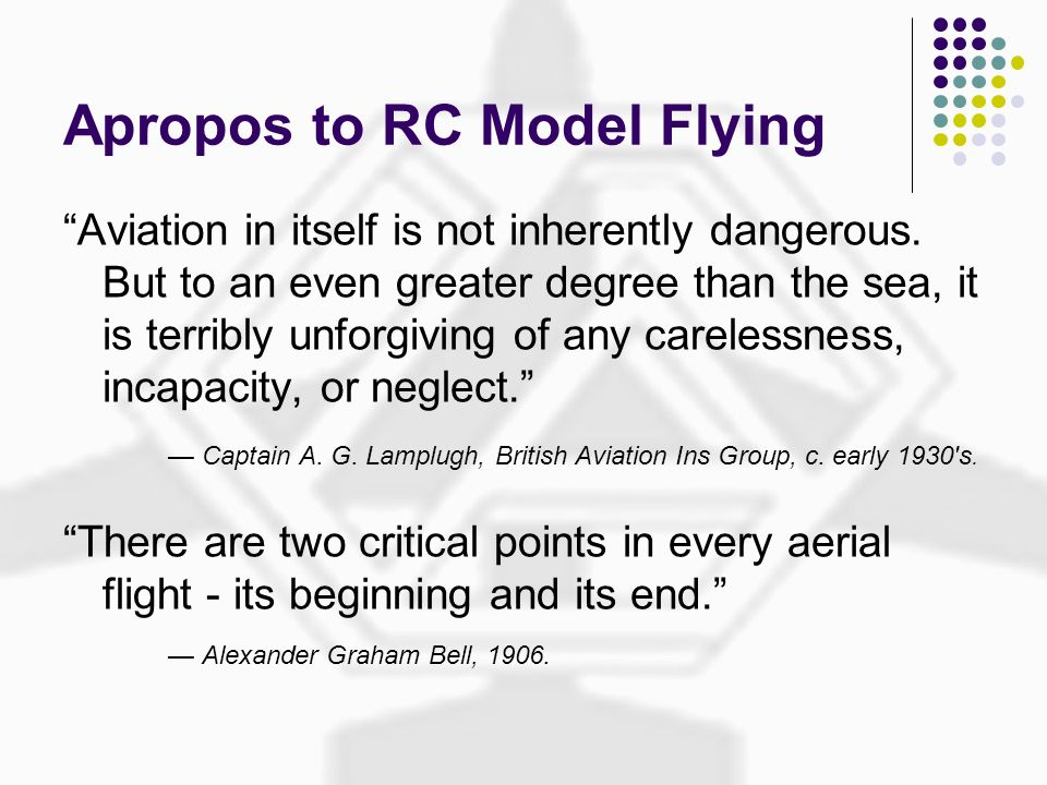 Apropos to RC Model Flying Aviation in itself is not inherently dangerous. But to an even greater degree than the sea, it is terribly unforgiving of a
