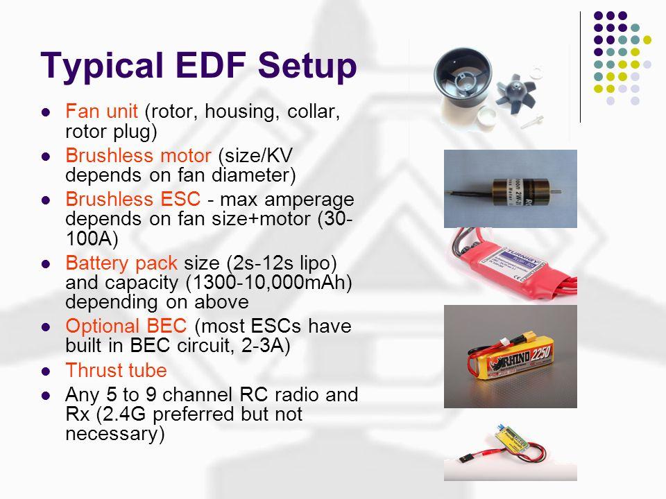 Typical EDF Setup Fan unit (rotor, housing, collar, rotor plug) Brushless motor (size/KV depends on fan diameter) Brushless ESC - max amperage depends